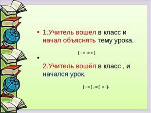 1.Учитель вошёл в класс и начал объяснять тему урока. 2.Учитель вошёл в класс