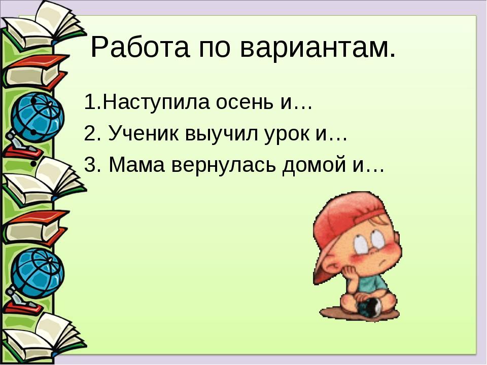 Работа по вариантам. 1.Наступила осень и… 2. Ученик выучил урок и… 3. Мама ве...