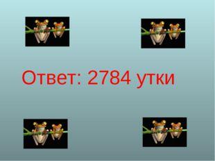 Ответ: 2784 утки