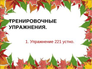 ТРЕНИРОВОЧНЫЕ УПРАЖНЕНИЯ. 1. Упражнение 221 устно.