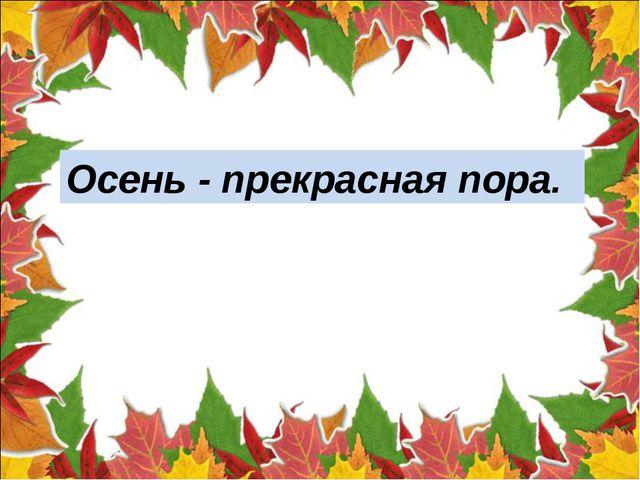 Осень прекрасная пора. Осень - прекрасная пора.