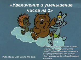 «Увеличение и уменьшение числа на 1» УМК «Начальная школа XXI века» Асташова