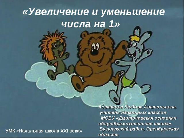 «Увеличение и уменьшение числа на 1» УМК «Начальная школа XXI века» Асташова...