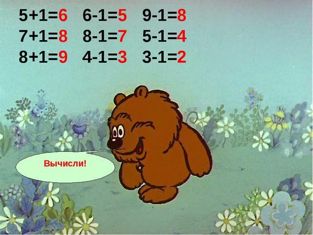 5+1=6 6-1=5 9-1=8 7+1=8 8-1=7 5-1=4 8+1=9 4-1=3 3-1=2 Вычисли!