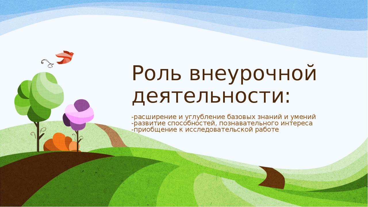 Роль внеурочной деятельности: -расширение и углубление базовых знаний и умени...