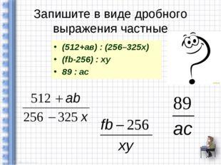 Запишите в виде дробного выражения частные (512+ав) : (256–325х) (fb-256) : x