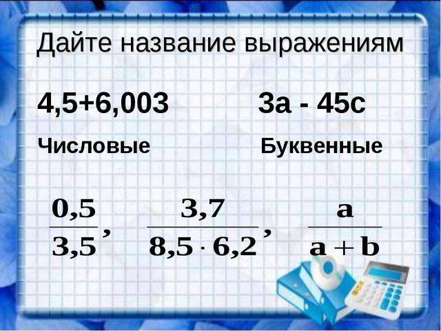 Дайте название выражениям 4,5+6,003 3а - 45с Числовые Буквенные