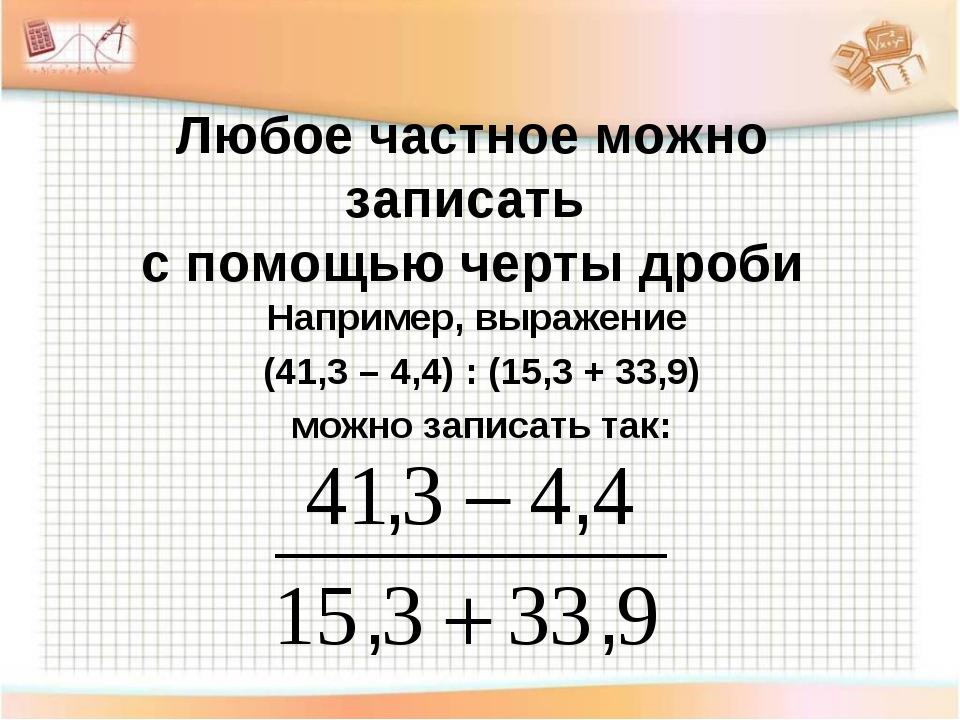 Любое частное можно записать с помощью черты дроби Например, выражение (41,3...