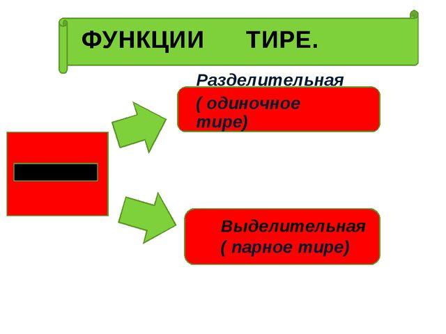 ФУНКЦИИ ТИРЕ. Разделительная ( одиночное тире) Выделительная ( парное тире)