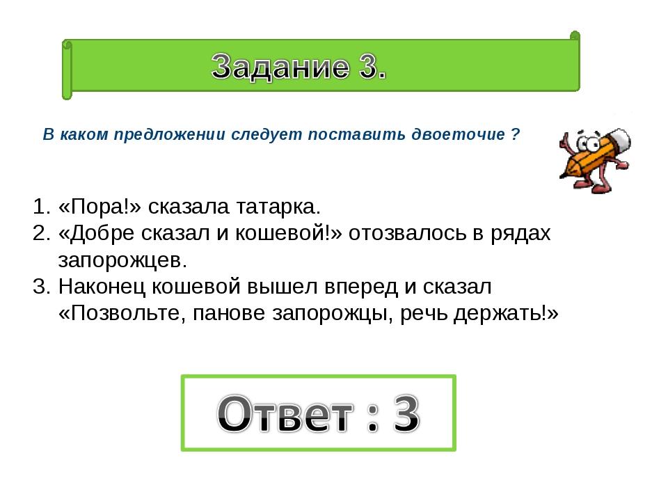 В каком предложении следует поставить двоеточие ? «Пора!» сказала татарка. «Д...