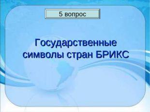 5 вопрос Государственные символы стран БРИКС 5 вопрос