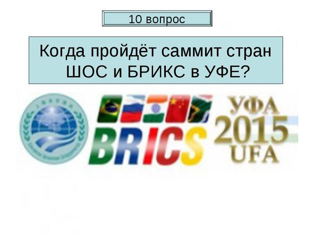 Когда пройдёт саммит стран ШОС и БРИКС в УФЕ? 10 вопрос