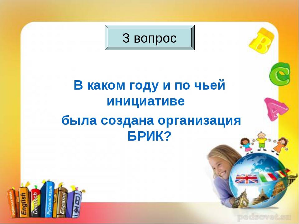 3 вопрос В каком году и по чьей инициативе была создана организация БРИК? 3 в...