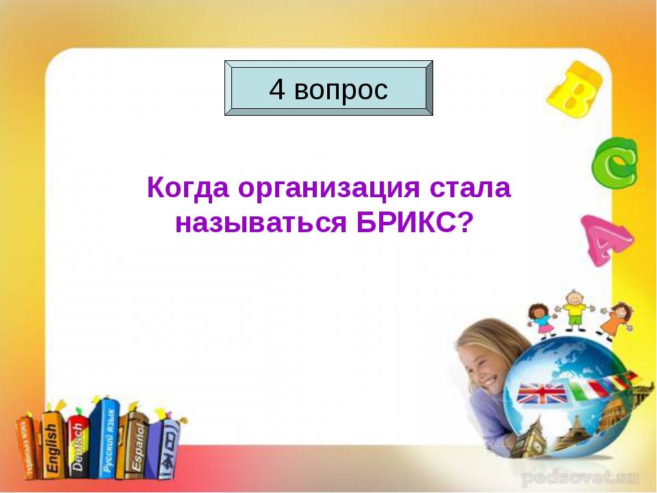 4 вопрос Когда организация стала называться БРИКС? 4 вопрос