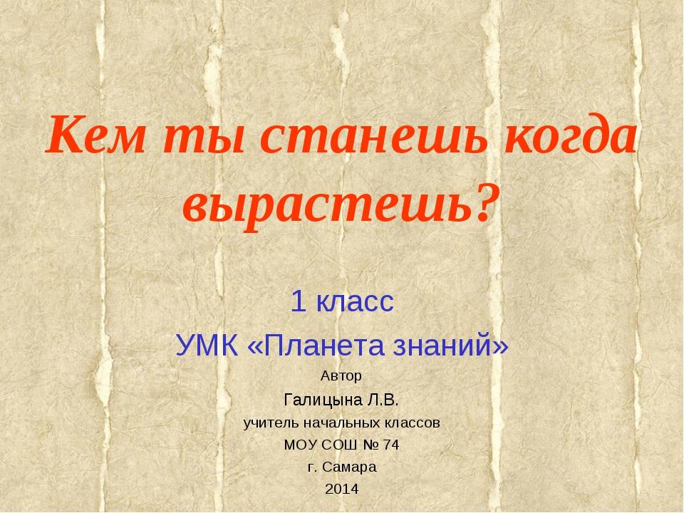 Кем ты станешь когда вырастешь? 1 класс УМК «Планета знаний» Автор Галицына Л...