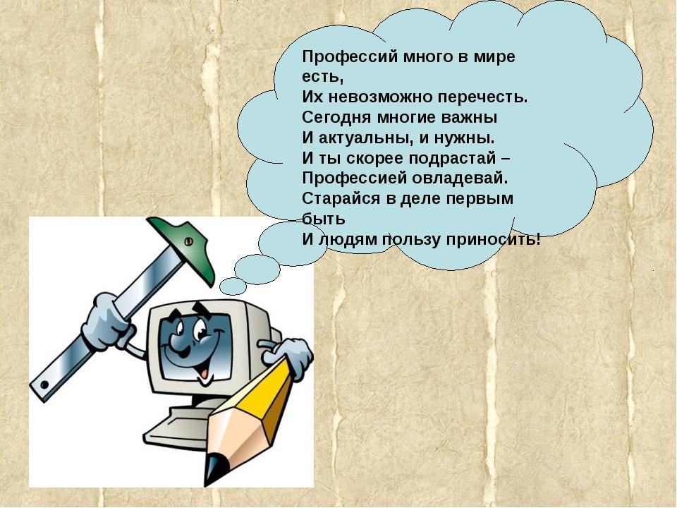 Профессий много в мире есть, Их невозможно перечесть. Сегодня многие важны И...