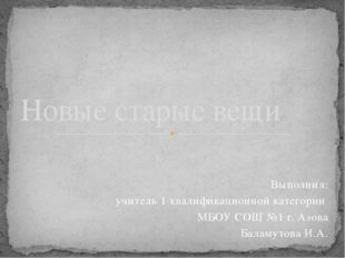 Выполнил: учитель 1 квалификационной категории МБОУ СОШ №1 г. Азова Баламутов
