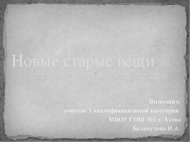 Выполнил: учитель 1 квалификационной категории МБОУ СОШ №1 г. Азова Баламутов...