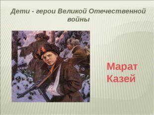 Дети - герои Великой Отечественной войны Марат Казей