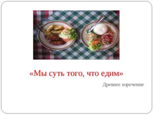 «Мы суть того, что едим» Древнее изречение