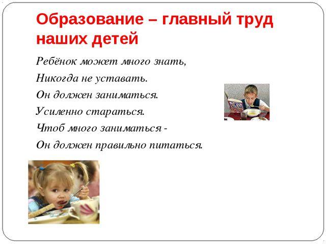 Образование – главный труд наших детей Ребёнок может много знать, Никогда не...