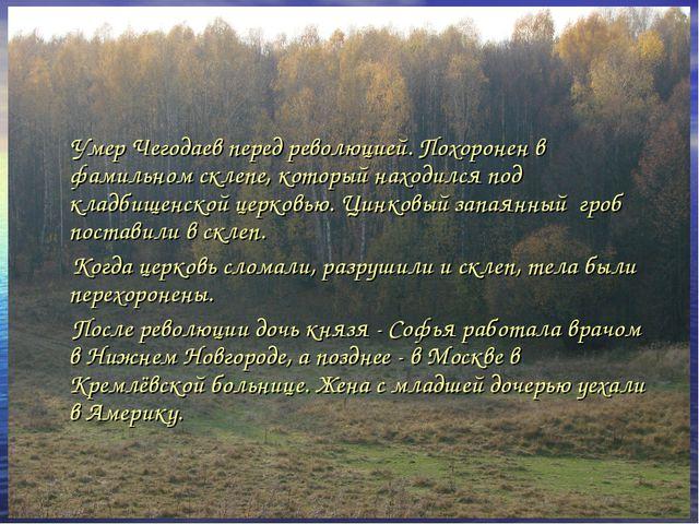 Умер Чегодаев перед революцией. Похоронен в фамильном склепе, который находи...