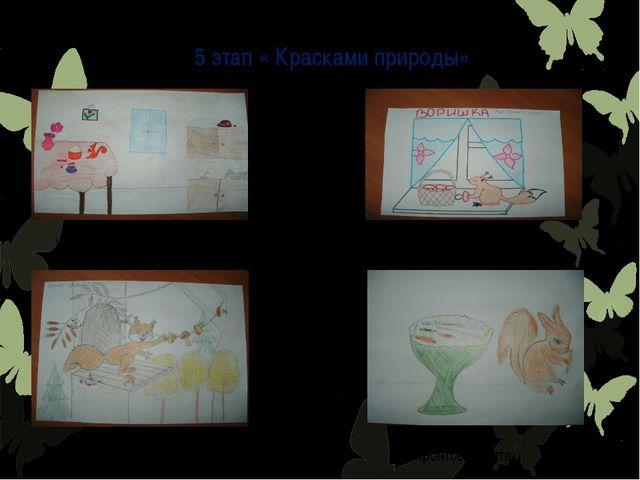 5 этап « Красками природы» Цепилова Оля Волкова Лиза Крылова Ирина Нифонтов Н...