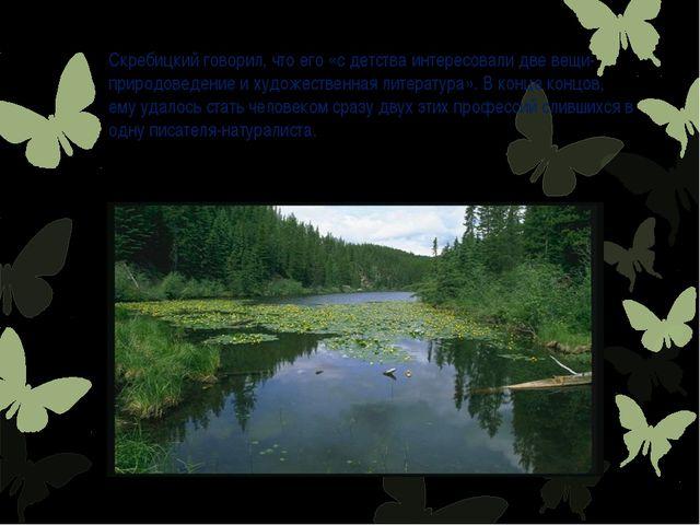 Скребицкий говорил, что его «с детства интересовали две вещи- природоведение...