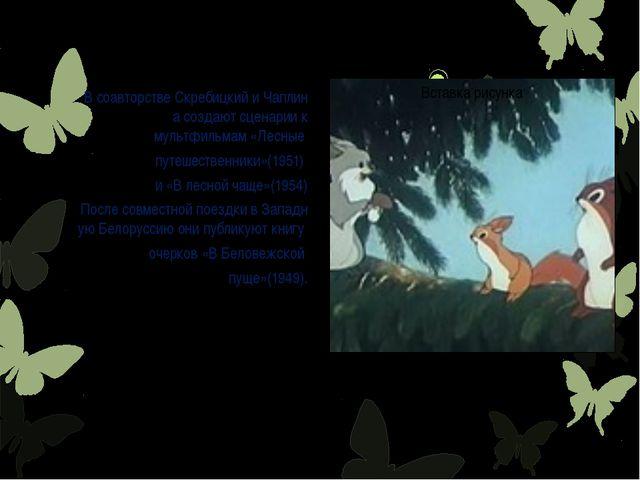 ВсоавторствеСкребицкийиЧаплинасоздают сценариик мультфильмам«Лесные п...