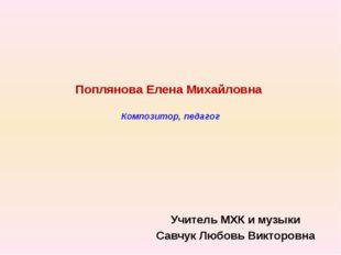 Поплянова Елена Михайловна Композитор, педагог Учитель МХК и музыки Савчук Л