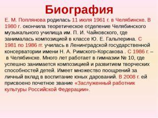 Биография Е. М. Поплянова родилась 11 июля 1961 г. в Челябинске. В 1980 г. ок