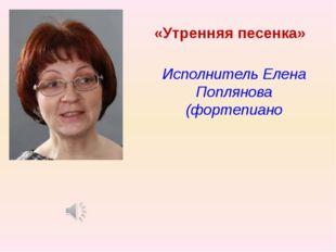 «Утренняя песенка» Исполнитель Елена Поплянова (фортепиано