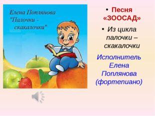 Песня «ЗООСАД» Из цикла палочки – скакалочки Исполнитель Елена Поплянова (фор