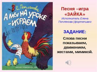 Песня –игра «ЗАЙКА» Исполнитель Елена Поплянова (фортепиано ЗАДАНИЕ: Слова пе