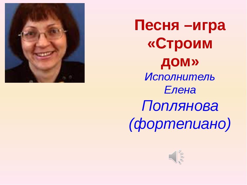 Песня –игра «Строим дом» Исполнитель Елена Поплянова (фортепиано)
