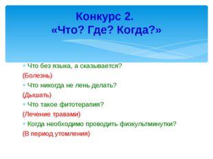 Что без языка, а сказывается? (Болезнь) Что никогда не лень делать? (Дышать)