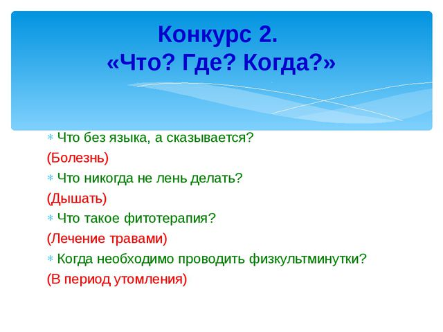Что без языка, а сказывается? (Болезнь) Что никогда не лень делать? (Дышать)...
