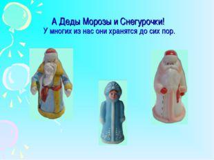 А Деды Морозы и Снегурочки! У многих из нас они хранятся до сих пор.