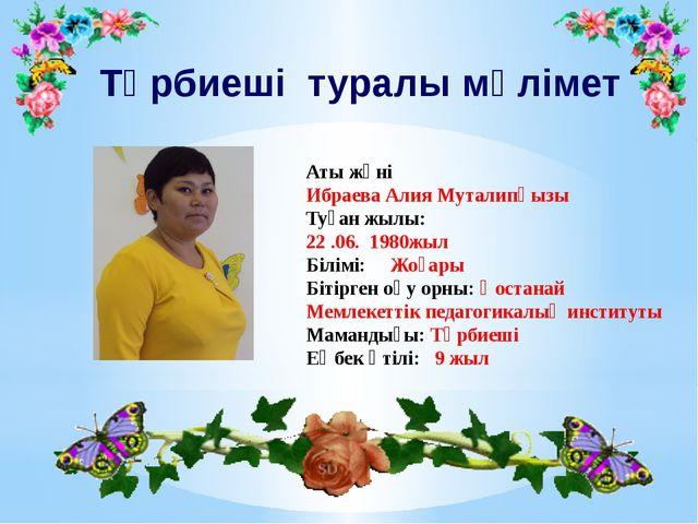 Тәрбиеші туралы мәлімет Аты жөні Ибраева Алия Муталипқызы Туған жылы: 22 .06....