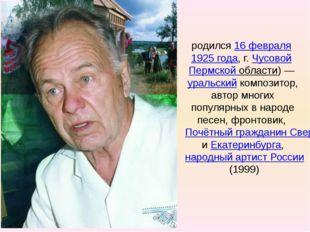 Евге́ний Па́влович Роды́гин родился16 февраля1925 года, г.ЧусовойПермско