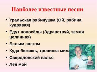 Наиболее известные песни Уральская рябинушка (Ой, рябина кудрявая) Едут новос