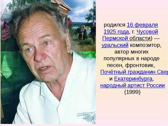 Евге́ний Па́влович Роды́гин родился16 февраля1925 года, г.ЧусовойПермско...