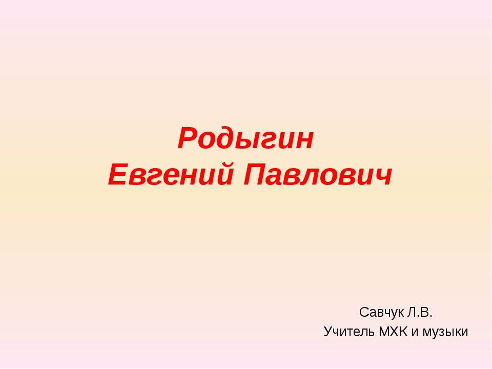 Родыгин Евгений Павлович Савчук Л.В. Учитель МХК и музыки