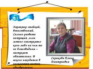 Серикова Елена Дмитриевна Характер стойкий, воинственный. Сильно развита инт