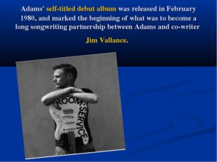 Adams' self-titled debut album was released in February 1980, and marked the