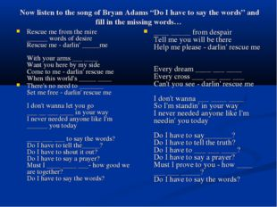 "Now listen to the song of Bryan Adams ""Do I have to say the words"" and fill"