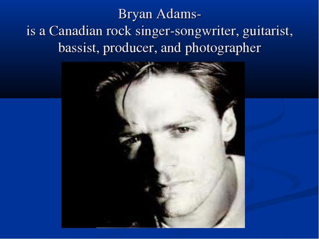 Bryan Adams- is a Canadian rock singer-songwriter, guitarist, bassist, produc...
