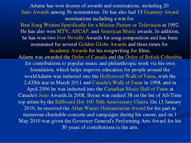 Adams has won dozens of awards and nominations, including 20 Juno Awards amon...