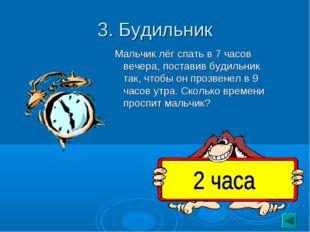 3. Будильник Мальчик лёг спать в 7 часов вечера, поставив будильник так, чтоб