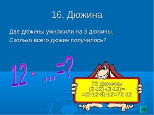 16. Дюжина Две дюжины умножили на 3 дюжины. Сколько всего дюжин получилось?